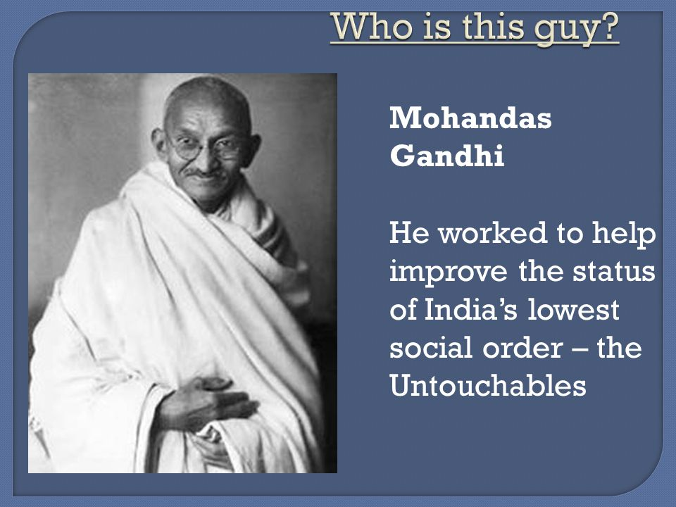Mohandas Gandhi He worked to help improve the status of India's lowest social order – the Untouchables