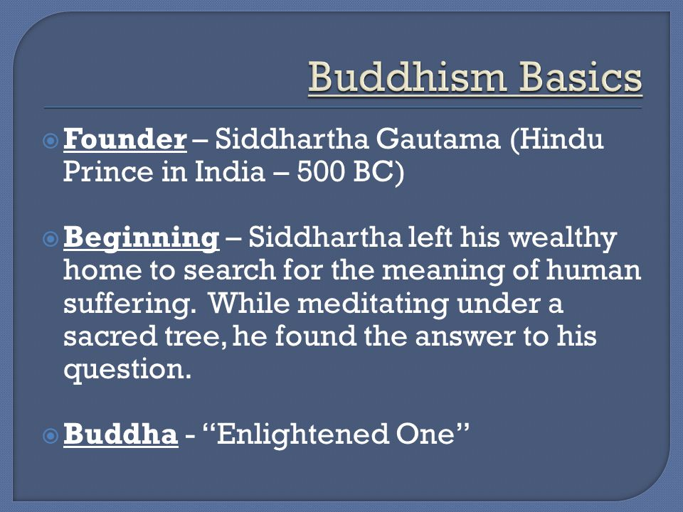  Founder – Siddhartha Gautama (Hindu Prince in India – 500 BC)  Beginning – Siddhartha left his wealthy home to search for the meaning of human suffering.