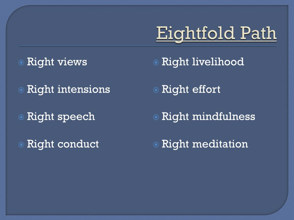  Right views  Right intensions  Right speech  Right conduct  Right livelihood  Right effort  Right mindfulness  Right meditation