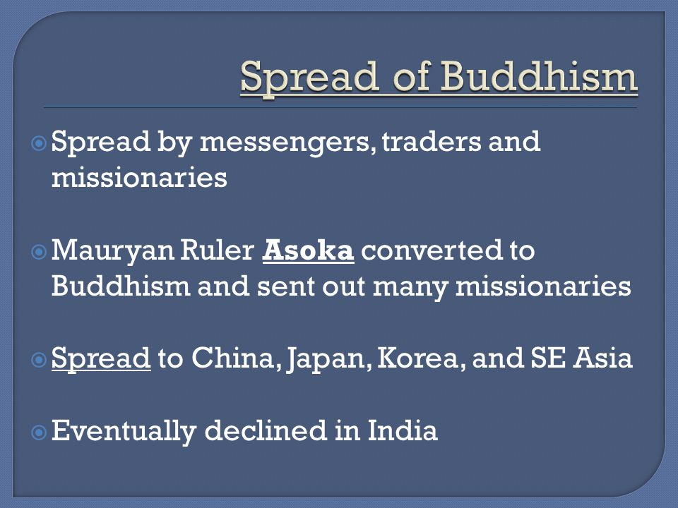  Spread by messengers, traders and missionaries  Mauryan Ruler Asoka converted to Buddhism and sent out many missionaries  Spread to China, Japan, Korea, and SE Asia  Eventually declined in India