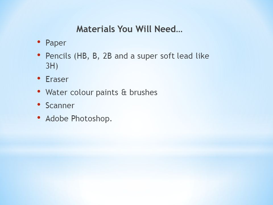 Materials You Will Need… Paper Pencils (HB, B, 2B and a super soft lead like 3H) Eraser Water colour paints & brushes Scanner Adobe Photoshop.
