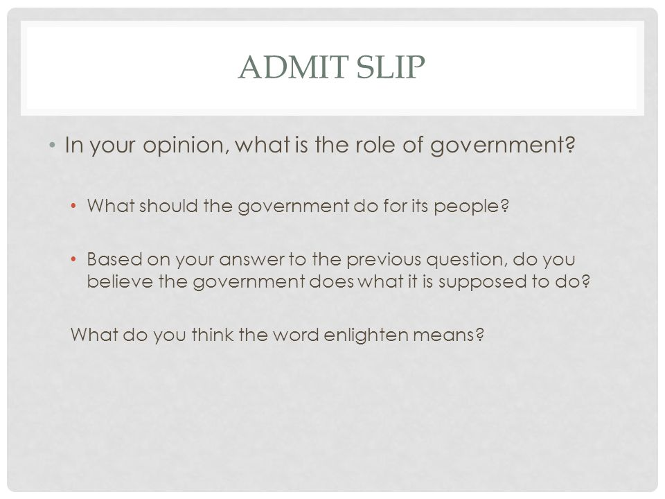 ADMIT SLIP In your opinion, what is the role of government? What should the government do for its people? Based on your answer to the previous questio