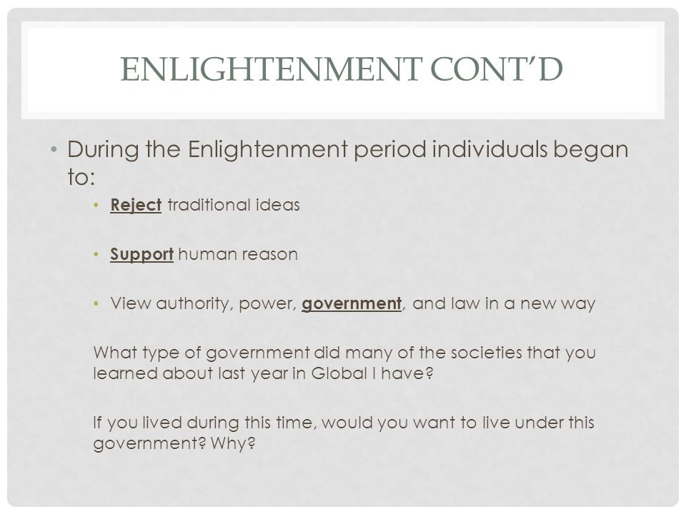 ENLIGHTENMENT CONT'D During the Enlightenment period individuals began to: Reject traditional ideas Support human reason View authority, power, government, and law in a new way What type of government did many of the societies that you learned about last year in Global I have.