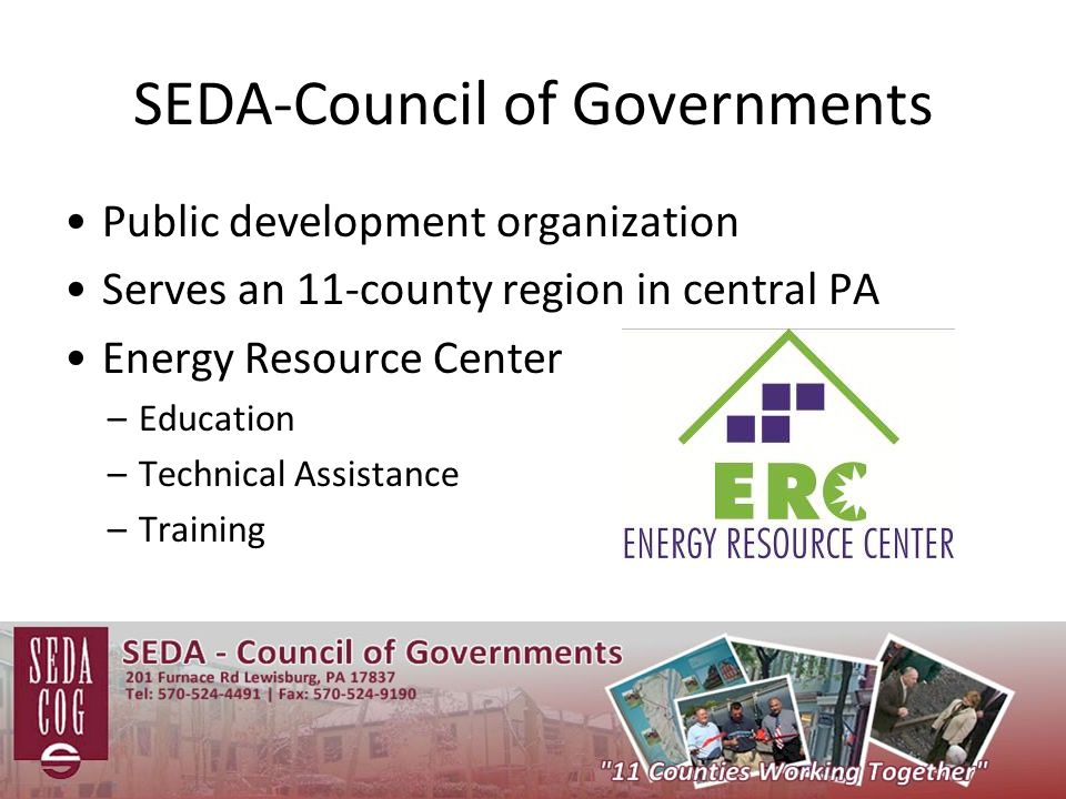 SEDA-Council of Governments Public development organization Serves an 11-county region in central PA Energy Resource Center –Education –Technical Assistance –Training