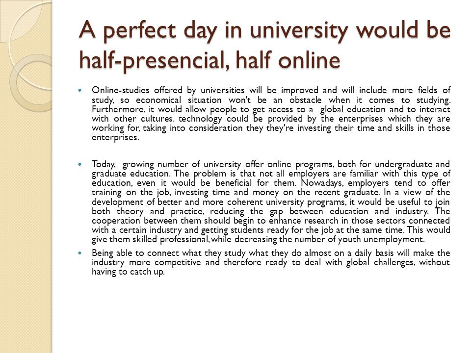 A perfect day in university would be half-presencial, half online Online-studies offered by universities will be improved and will include more fields of study, so economical situation won t be an obstacle when it comes to studying.