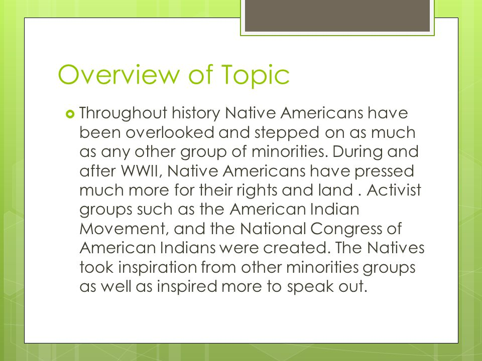 Overview of Topic  Throughout history Native Americans have been overlooked and stepped on as much as any other group of minorities. During and after