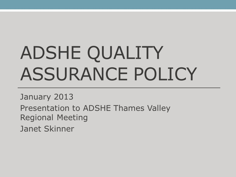 ADSHE QUALITY ASSURANCE POLICY January 2013 Presentation to ADSHE Thames Valley Regional Meeting Janet Skinner