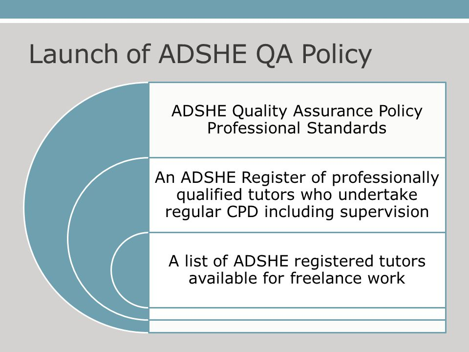 Launch of ADSHE QA Policy ADSHE Quality Assurance Policy Professional Standards An ADSHE Register of professionally qualified tutors who undertake regular CPD including supervision A list of ADSHE registered tutors available for freelance work