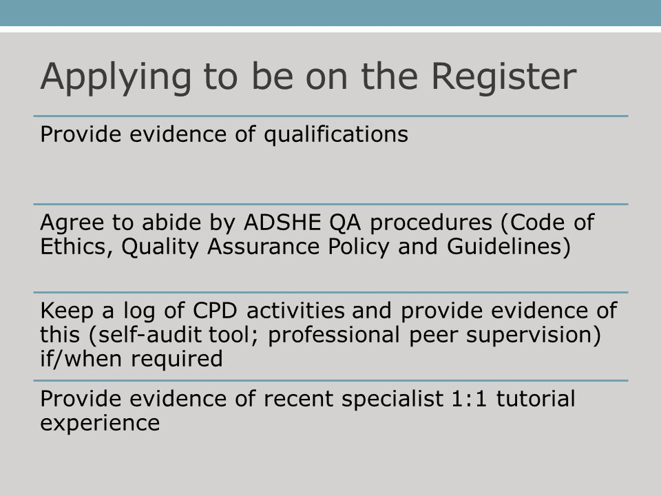 Applying to be on the Register Provide evidence of qualifications Agree to abide by ADSHE QA procedures (Code of Ethics, Quality Assurance Policy and Guidelines) Keep a log of CPD activities and provide evidence of this (self-audit tool; professional peer supervision) if/when required Provide evidence of recent specialist 1:1 tutorial experience