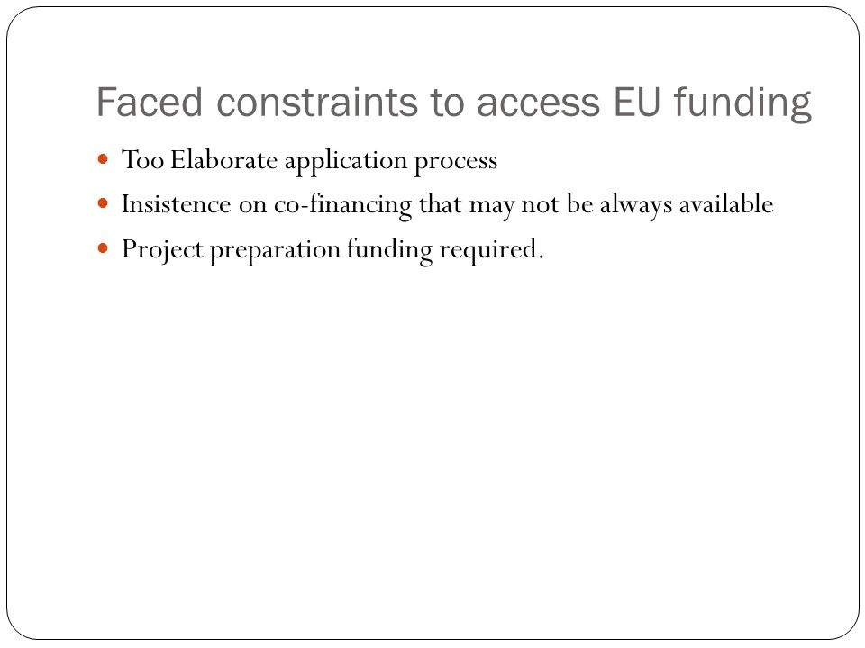 Faced constraints to access EU funding Too Elaborate application process Insistence on co-financing that may not be always available Project preparation funding required.