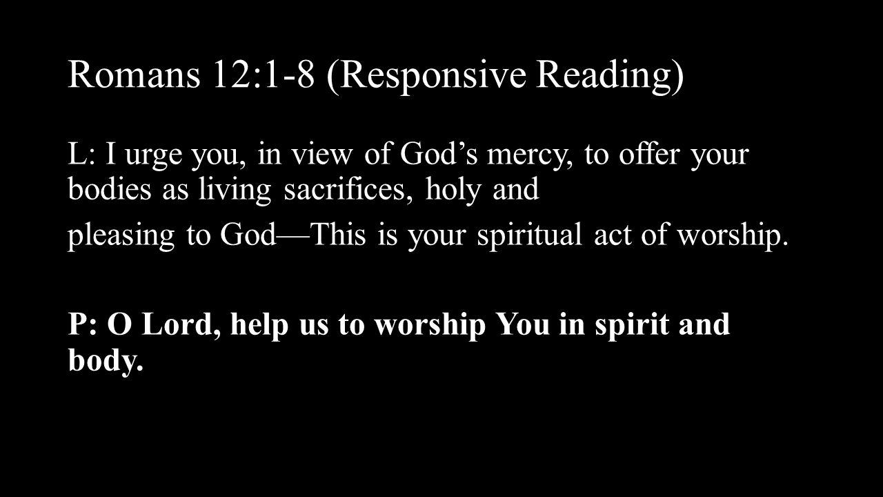 Romans 12:1-8 (Responsive Reading) L: I urge you, in view of God's mercy, to offer your bodies as living sacrifices, holy and pleasing to God—This is