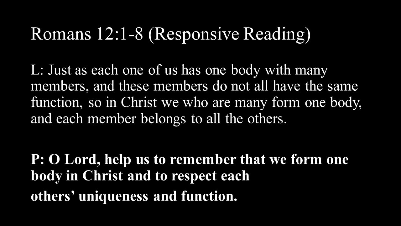 Romans 12:1-8 (Responsive Reading) L: Just as each one of us has one body with many members, and these members do not all have the same function, so i