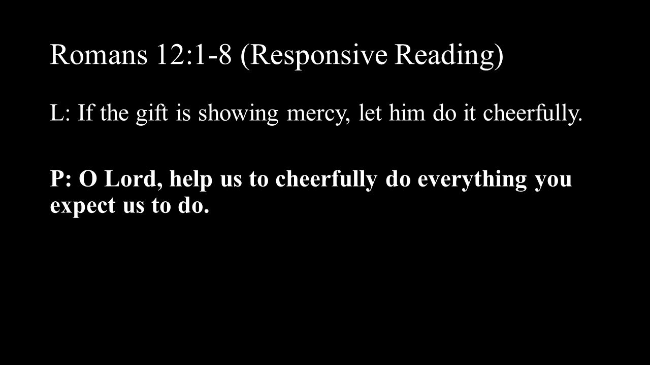 Romans 12:1-8 (Responsive Reading) L: If the gift is showing mercy, let him do it cheerfully. P: O Lord, help us to cheerfully do everything you expec