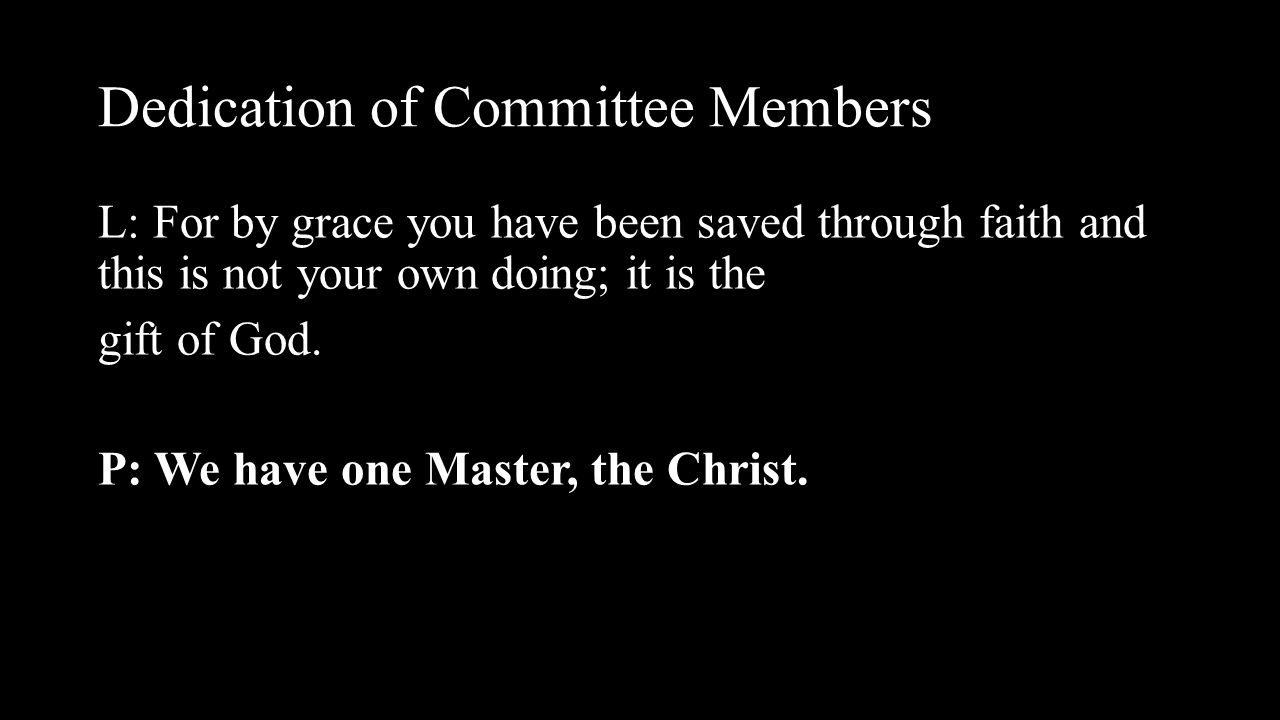 Dedication of Committee Members L: For by grace you have been saved through faith and this is not your own doing; it is the gift of God. P: We have on