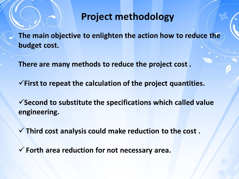 Project methodology The main objective to enlighten the action how to reduce the budget cost. There are many methods to reduce the project cost. First