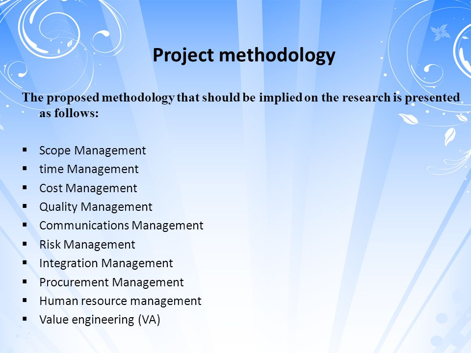 Project methodology The proposed methodology that should be implied on the research is presented as follows:  Scope Management  time Management  Cost Management  Quality Management  Communications Management  Risk Management  Integration Management  Procurement Management  Human resource management  Value engineering (VA)