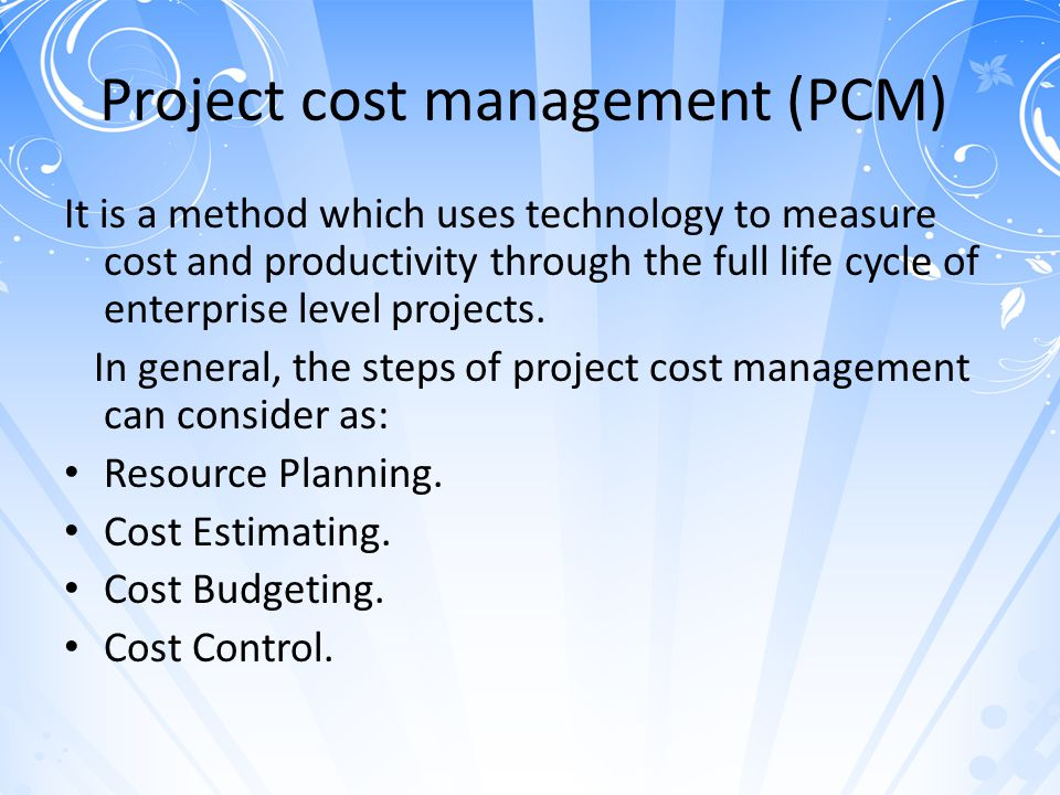 Project cost management (PCM) It is a method which uses technology to measure cost and productivity through the full life cycle of enterprise level pr