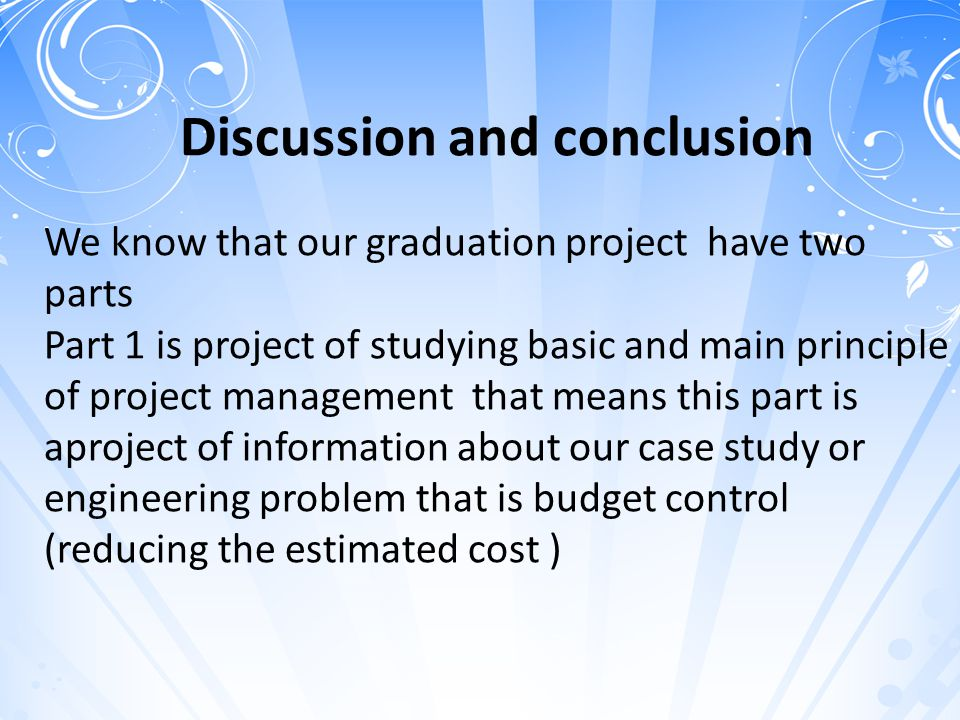 Discussion and conclusion We know that our graduation project have two parts Part 1 is project of studying basic and main principle of project management that means this part is aproject of information about our case study or engineering problem that is budget control (reducing the estimated cost )