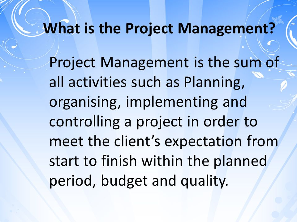 What is the Project Management? Project Management is the sum of all activities such as Planning, organising, implementing and controlling a project i