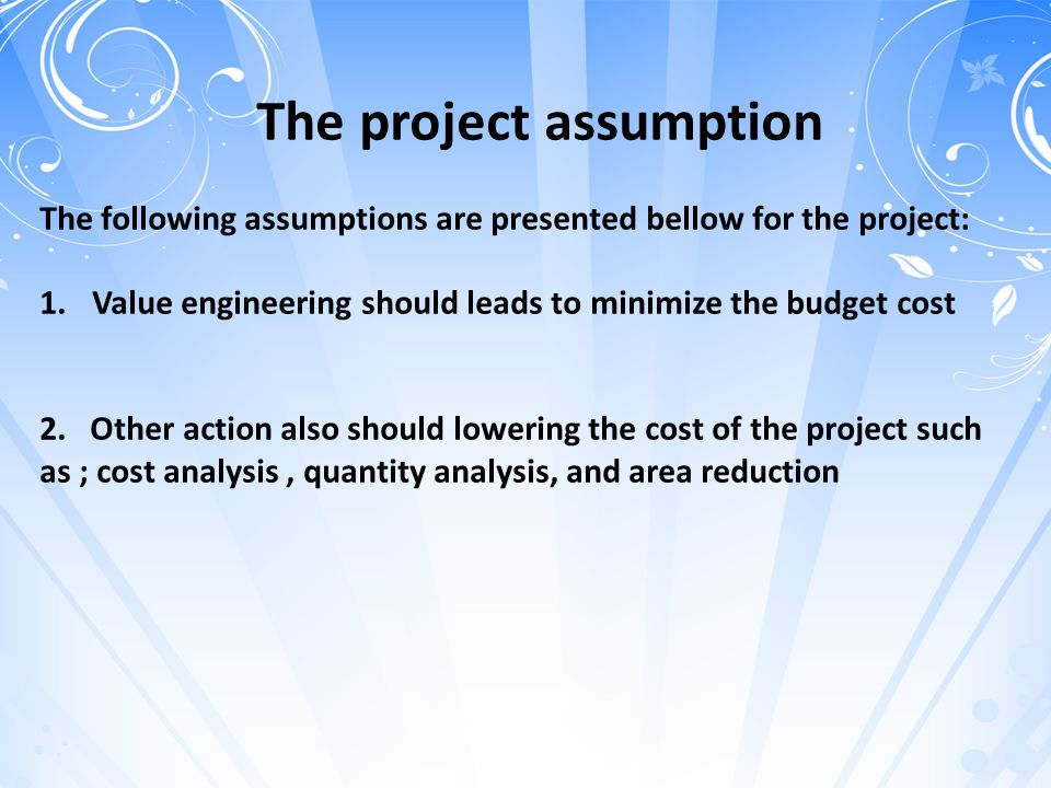 The project assumption The following assumptions are presented bellow for the project: 1.Value engineering should leads to minimize the budget cost 2.