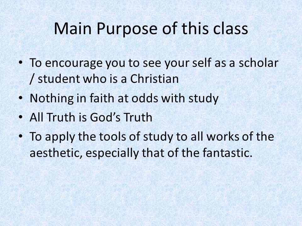 Main Purpose of this class To encourage you to see your self as a scholar / student who is a Christian Nothing in faith at odds with study All Truth is God's Truth To apply the tools of study to all works of the aesthetic, especially that of the fantastic.