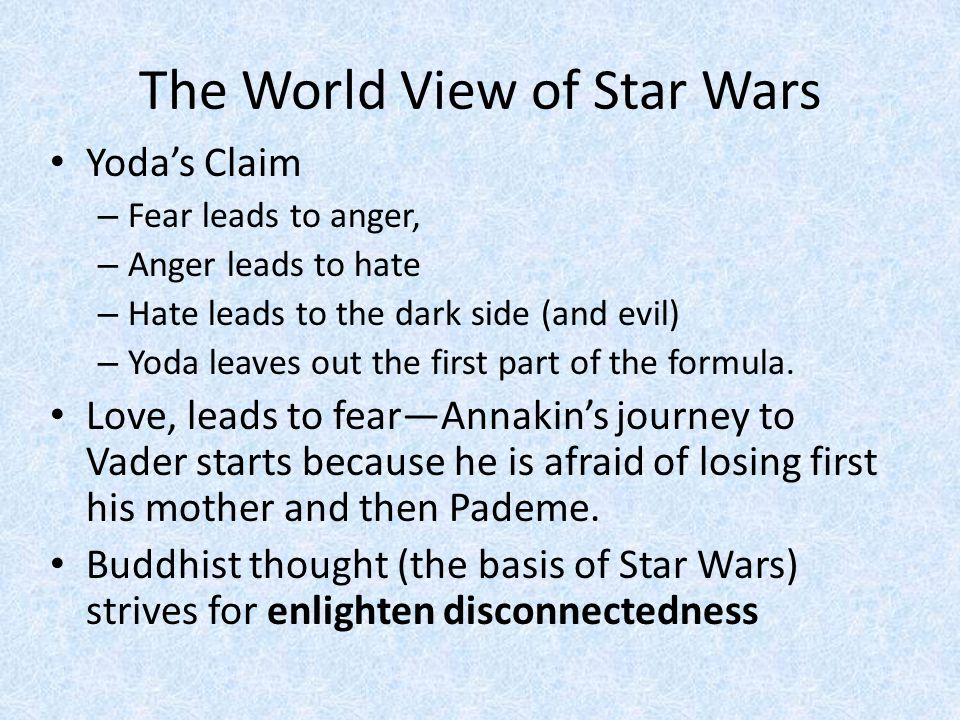 The World View of Star Wars Yoda's Claim – Fear leads to anger, – Anger leads to hate – Hate leads to the dark side (and evil) – Yoda leaves out the first part of the formula.
