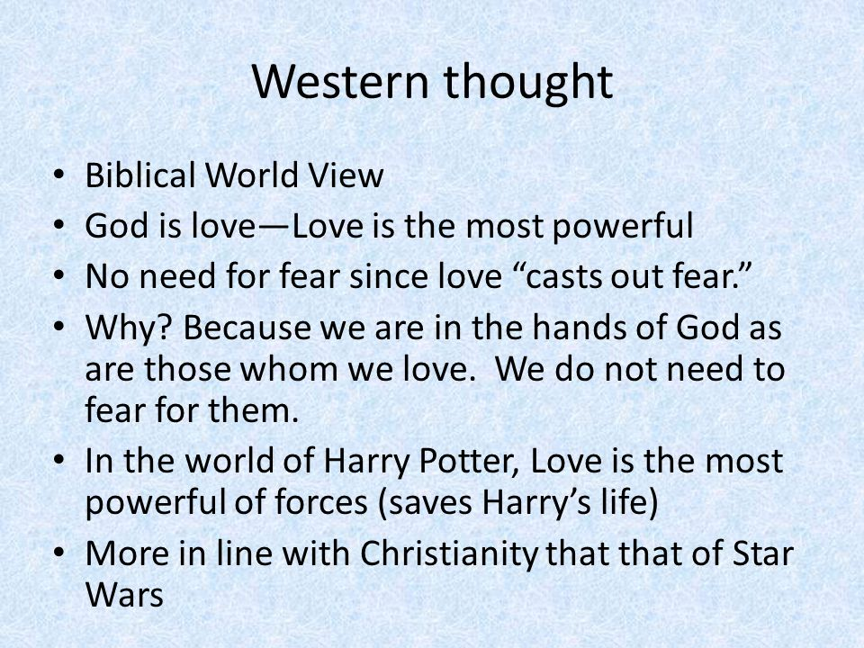 Western thought Biblical World View God is love—Love is the most powerful No need for fear since love casts out fear. Why.