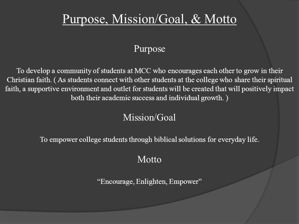 Purpose, Mission/Goal, & Motto Purpose To develop a community of students at MCC who encourages each other to grow in their Christian faith.