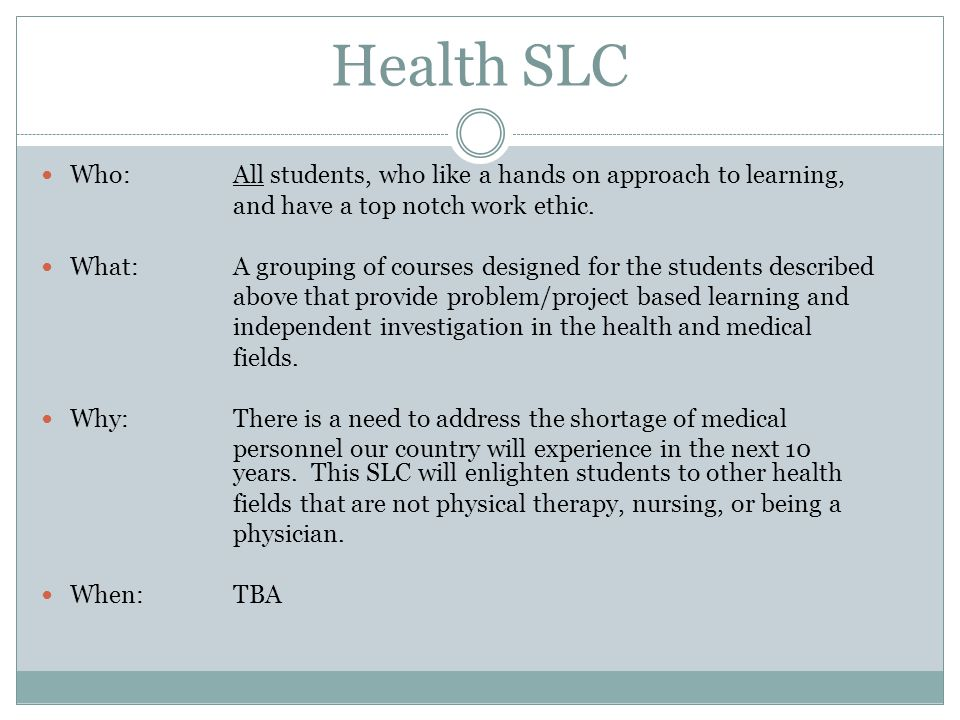 Health SLC Who: All students, who like a hands on approach to learning, and have a top notch work ethic. What: A grouping of courses designed for the