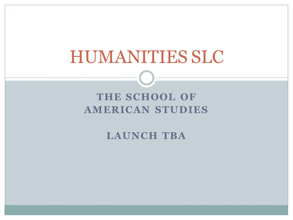 THE SCHOOL OF AMERICAN STUDIES LAUNCH TBA HUMANITIES SLC