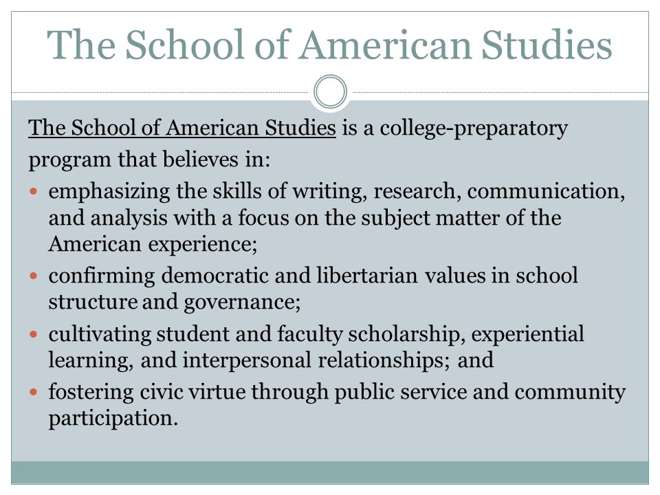 The School of American Studies The School of American Studies is a college-preparatory program that believes in: emphasizing the skills of writing, re
