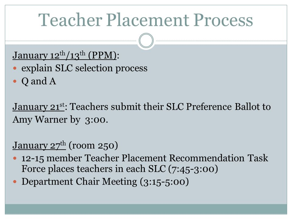 Teacher Placement Process January 12 th /13 th (PPM): explain SLC selection process Q and A January 21 st : Teachers submit their SLC Preference Ballo