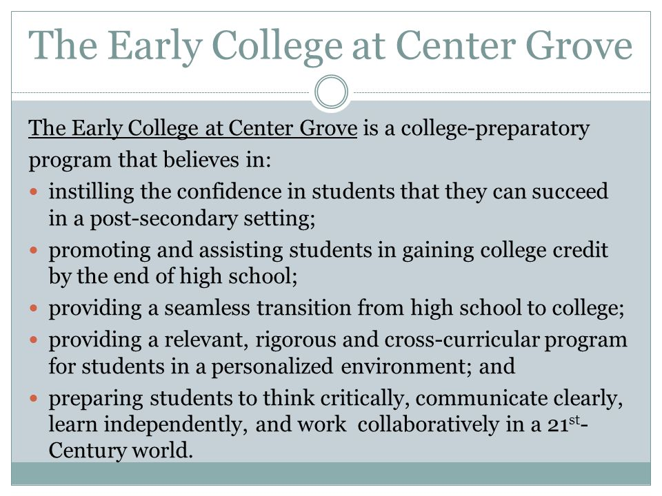 The Early College at Center Grove The Early College at Center Grove is a college-preparatory program that believes in: instilling the confidence in st