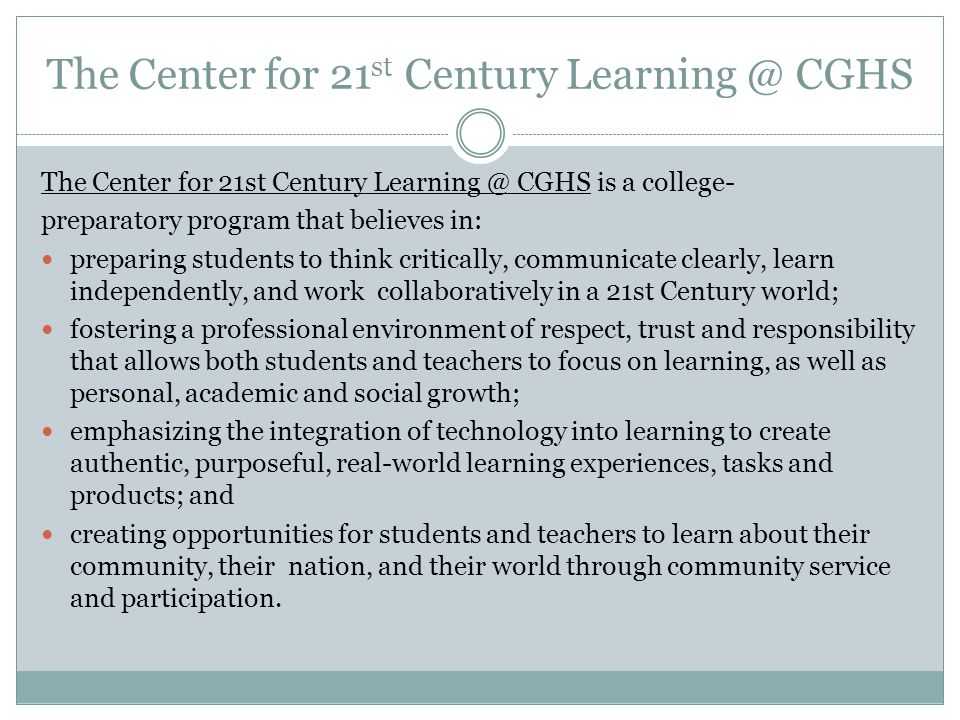 The Center for 21 st Century Learning @ CGHS The Center for 21st Century Learning @ CGHS is a college- preparatory program that believes in: preparing