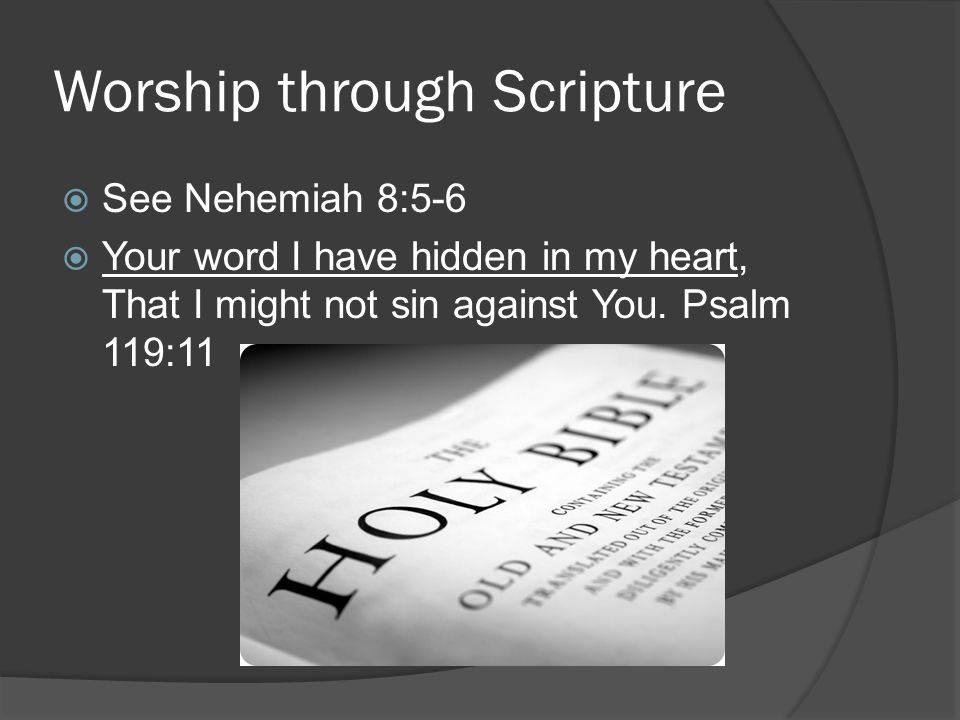 Worship through Scripture  See Nehemiah 8:5-6  Your word I have hidden in my heart, That I might not sin against You.