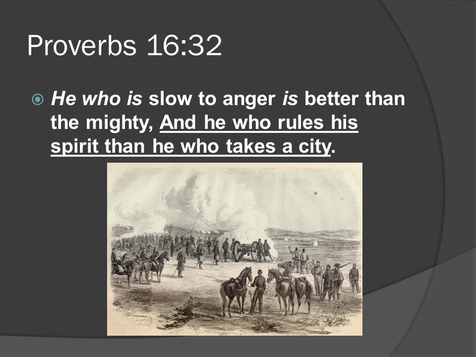Proverbs 16:32  He who is slow to anger is better than the mighty, And he who rules his spirit than he who takes a city.