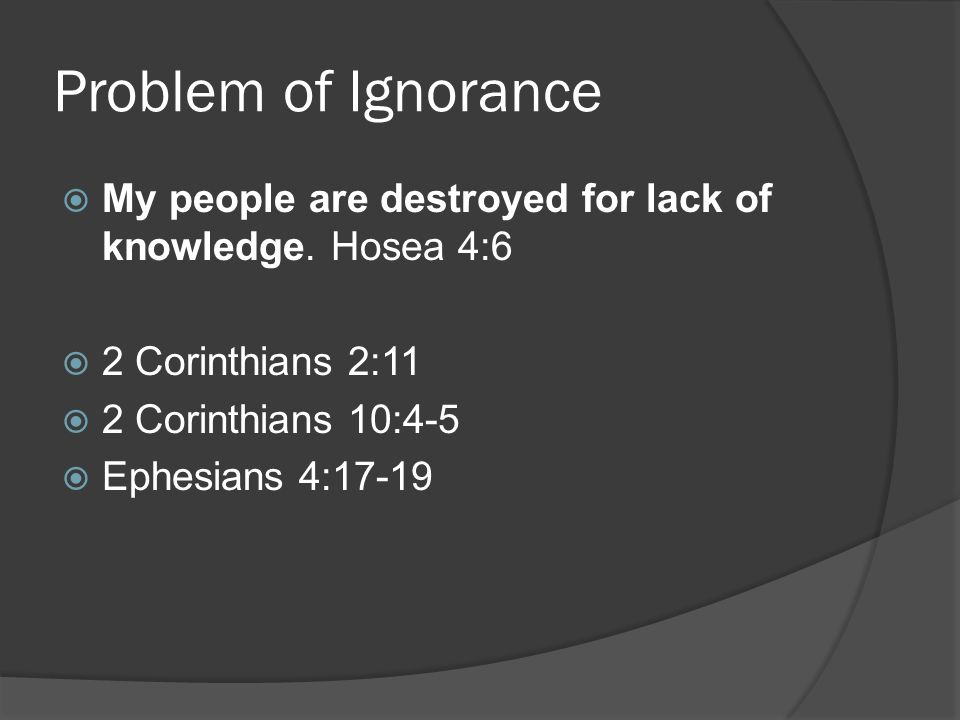 Problem of Ignorance  My people are destroyed for lack of knowledge.