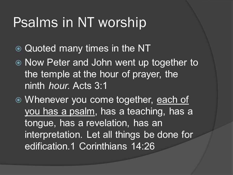 Psalms in NT worship  Quoted many times in the NT  Now Peter and John went up together to the temple at the hour of prayer, the ninth hour.
