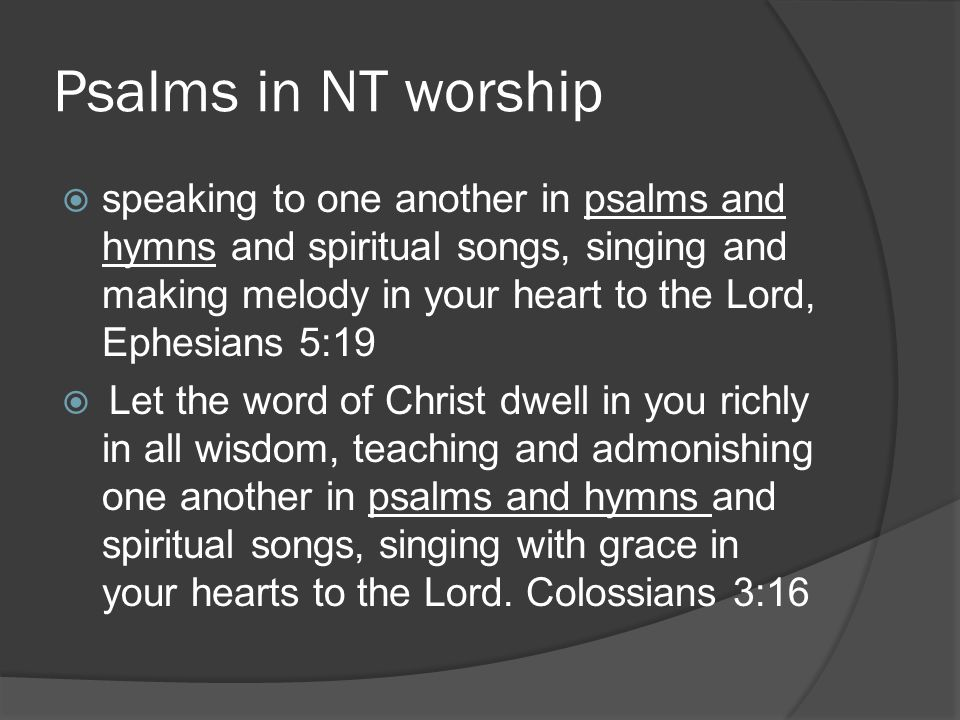 Psalms in NT worship  speaking to one another in psalms and hymns and spiritual songs, singing and making melody in your heart to the Lord, Ephesians 5:19  Let the word of Christ dwell in you richly in all wisdom, teaching and admonishing one another in psalms and hymns and spiritual songs, singing with grace in your hearts to the Lord.