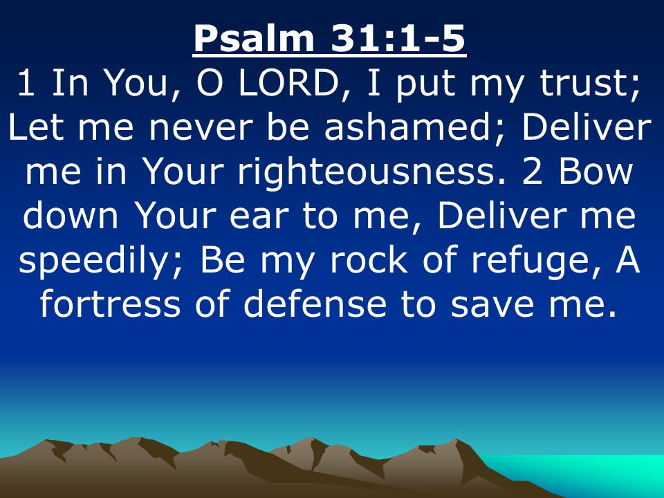Psalm 31:1-5 1 In You, O LORD, I put my trust; Let me never be ashamed; Deliver me in Your righteousness.