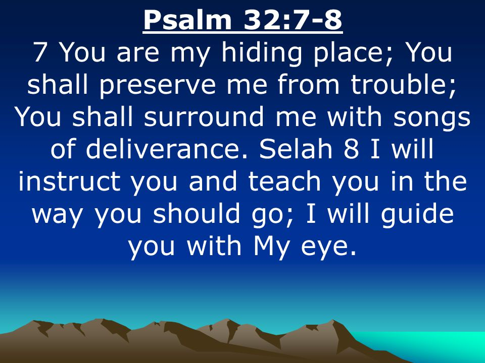 Psalm 32:7-8 7 You are my hiding place; You shall preserve me from trouble; You shall surround me with songs of deliverance.