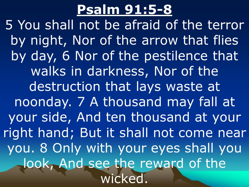 Psalm 91:5-8 5 You shall not be afraid of the terror by night, Nor of the arrow that flies by day, 6 Nor of the pestilence that walks in darkness, Nor of the destruction that lays waste at noonday.