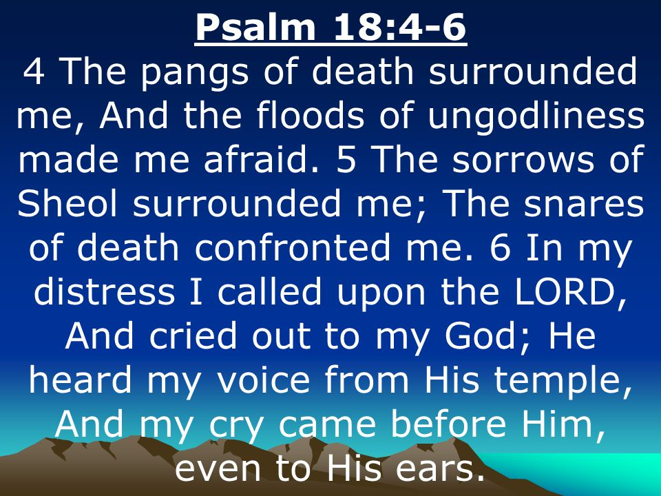 Psalm 18:4-6 4 The pangs of death surrounded me, And the floods of ungodliness made me afraid.