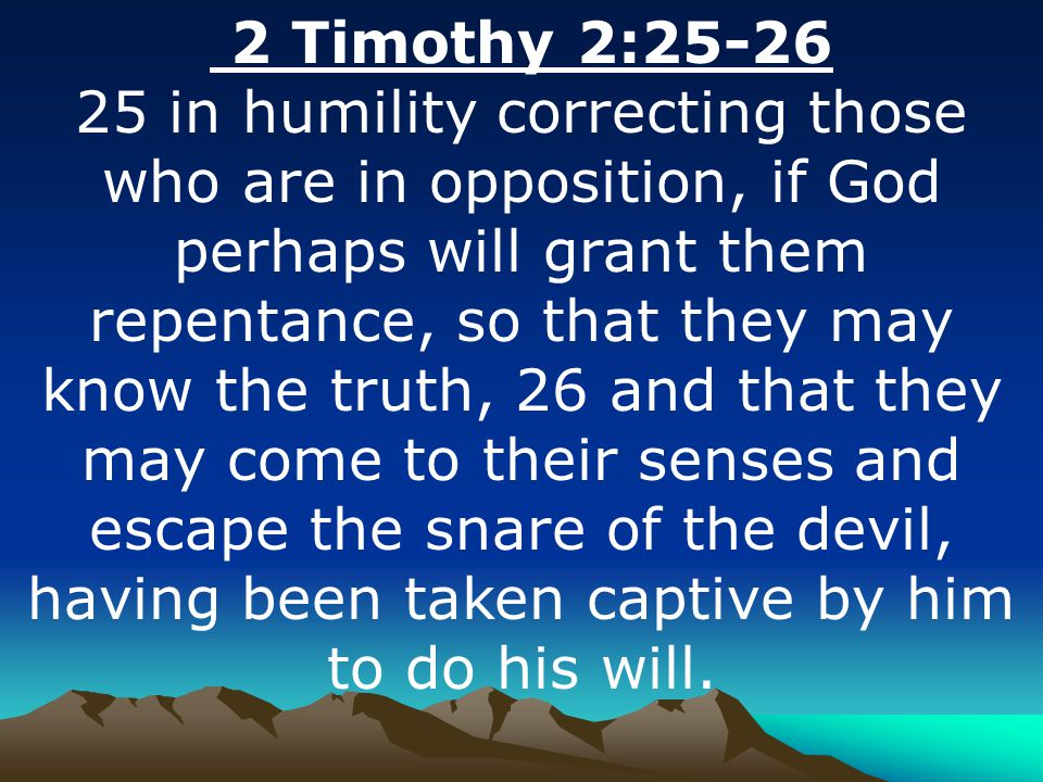 2 Timothy 2:25-26 25 in humility correcting those who are in opposition, if God perhaps will grant them repentance, so that they may know the truth, 26 and that they may come to their senses and escape the snare of the devil, having been taken captive by him to do his will.