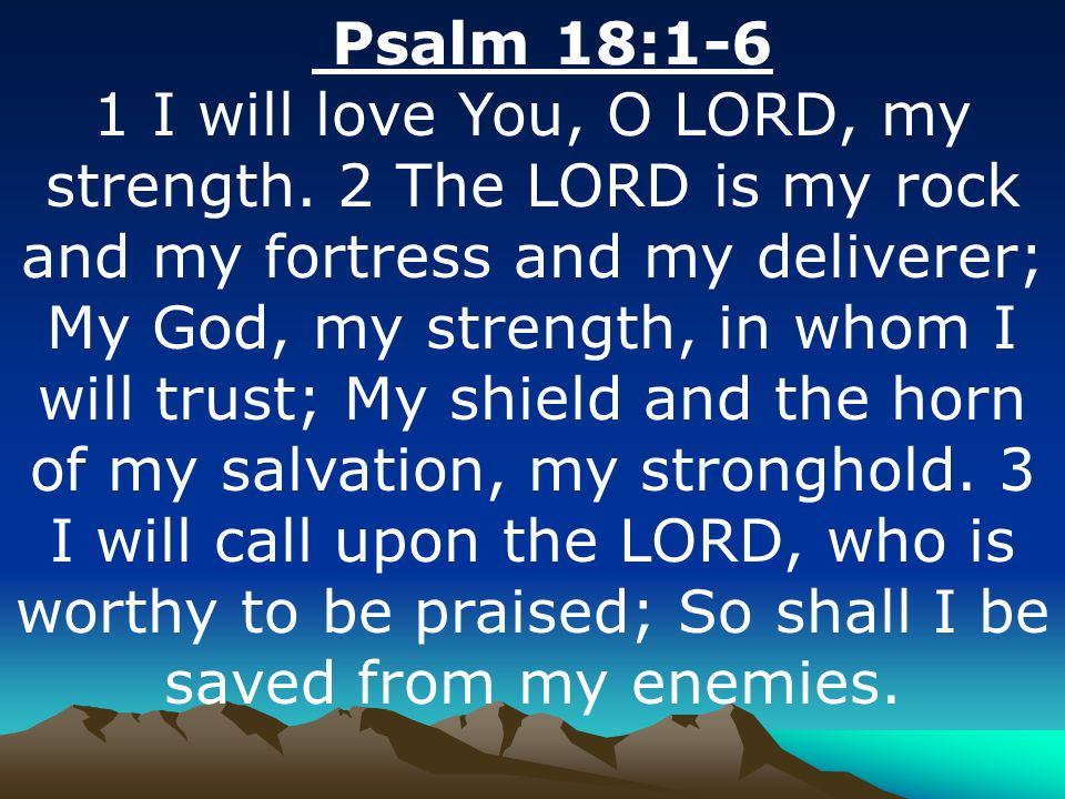 Psalm 18:1-6 1 I will love You, O LORD, my strength.