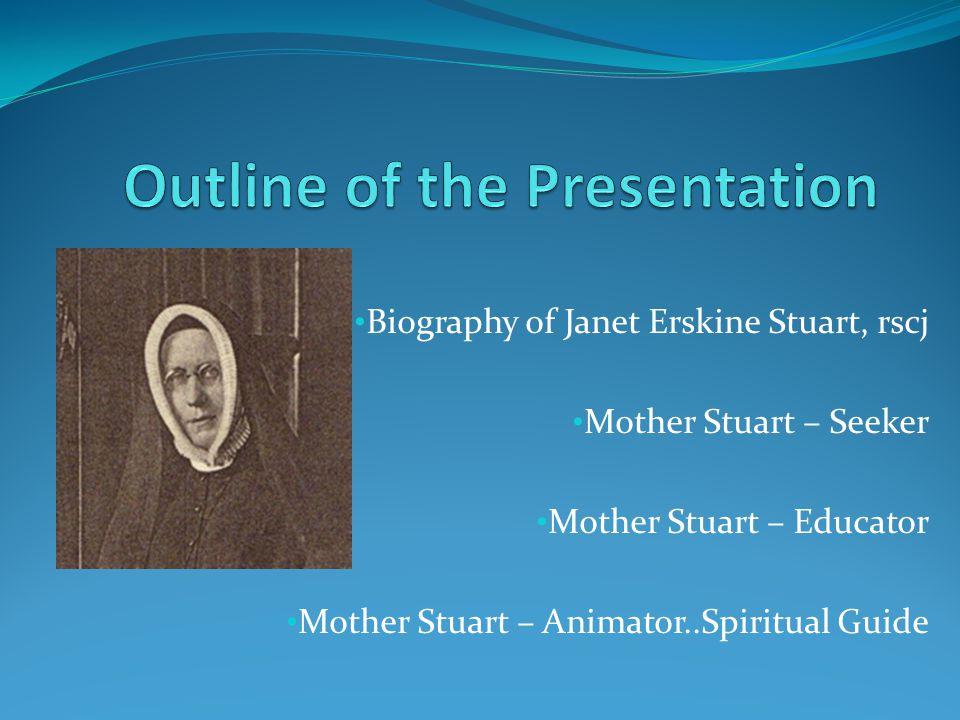 Biography of Janet Erskine Stuart, rscj Mother Stuart – Seeker Mother Stuart – Educator Mother Stuart – Animator..Spiritual Guide