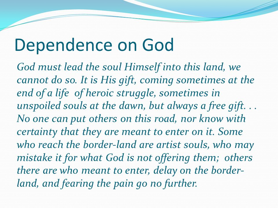 Dependence on God God must lead the soul Himself into this land, we cannot do so. It is His gift, coming sometimes at the end of a life of heroic stru
