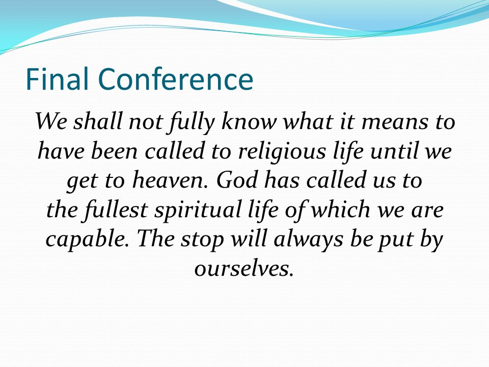 Final Conference We shall not fully know what it means to have been called to religious life until we get to heaven. God has called us to the fullest