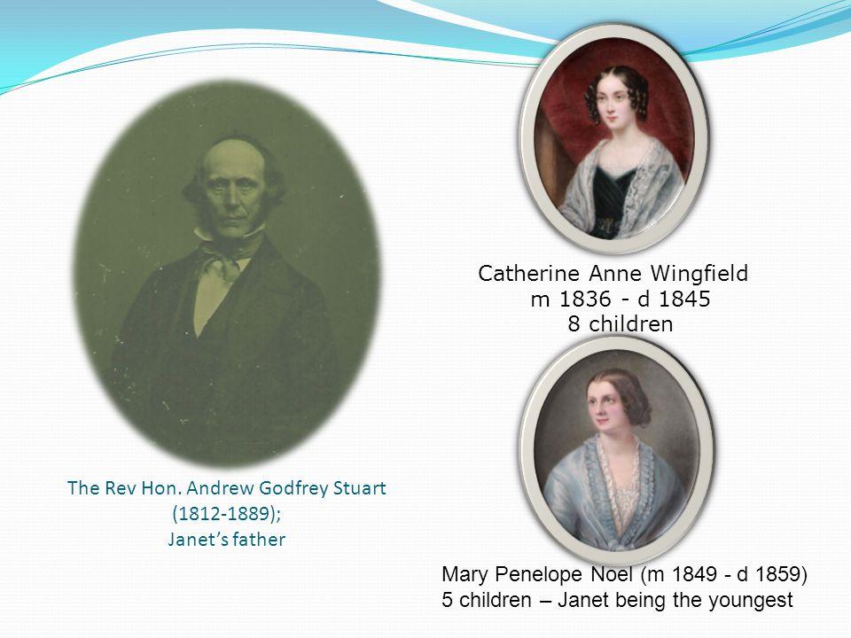 The Rev Hon. Andrew Godfrey Stuart (1812-1889); Janet's father Catherine Anne Wingfield m 1836 - d 1845 8 children Mary Penelope Noel (m 1849 - d 1859
