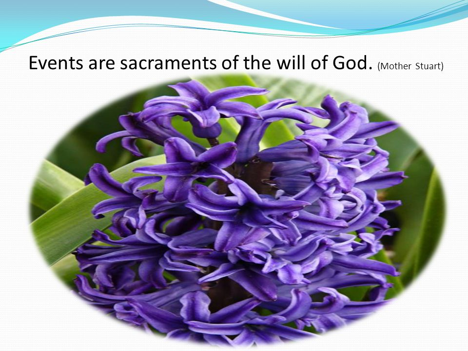 Events are sacraments of the will of God. (Mother Stuart)